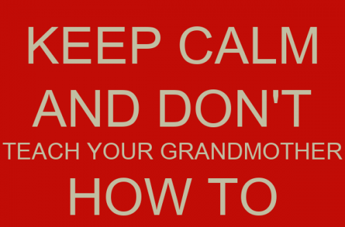 Keep calm and don't teach your grandmother how to suck eggs.